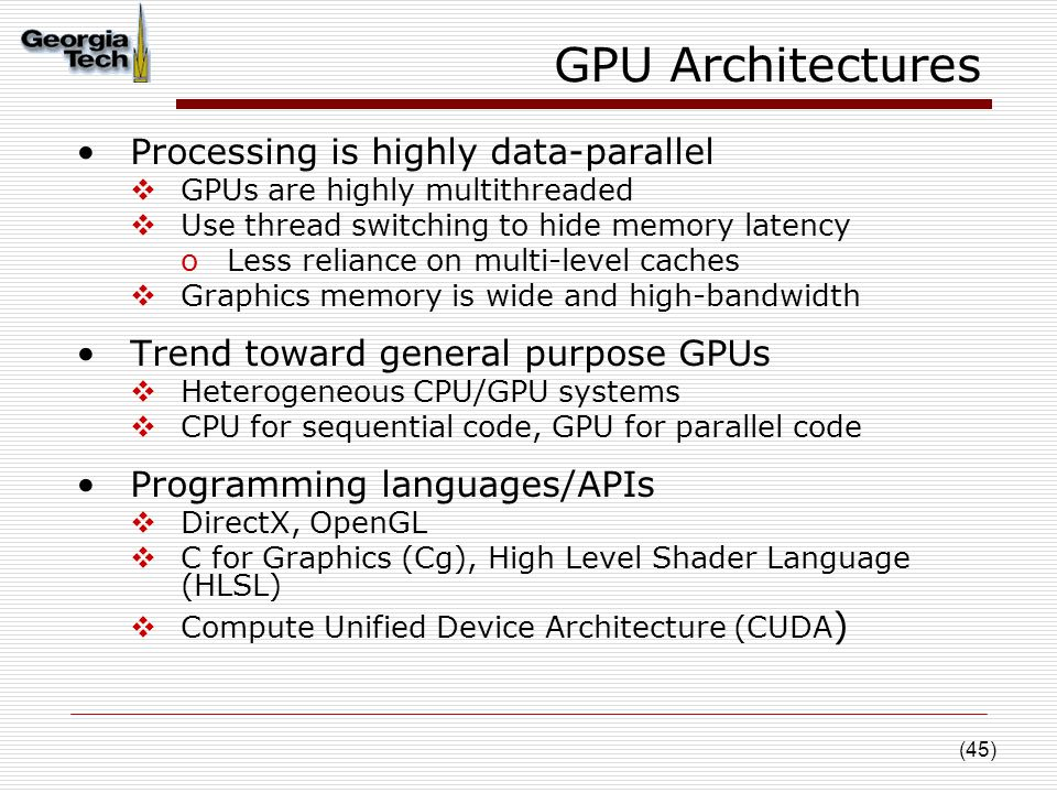 (45) GPU Architectures Processing is highly data-parallel  GPUs are highly multithreaded  Use thread switching to hide memory latency oLess reliance on multi-level caches  Graphics memory is wide and high-bandwidth Trend toward general purpose GPUs  Heterogeneous CPU/GPU systems  CPU for sequential code, GPU for parallel code Programming languages/APIs  DirectX, OpenGL  C for Graphics (Cg), High Level Shader Language (HLSL)  Compute Unified Device Architecture (CUDA )