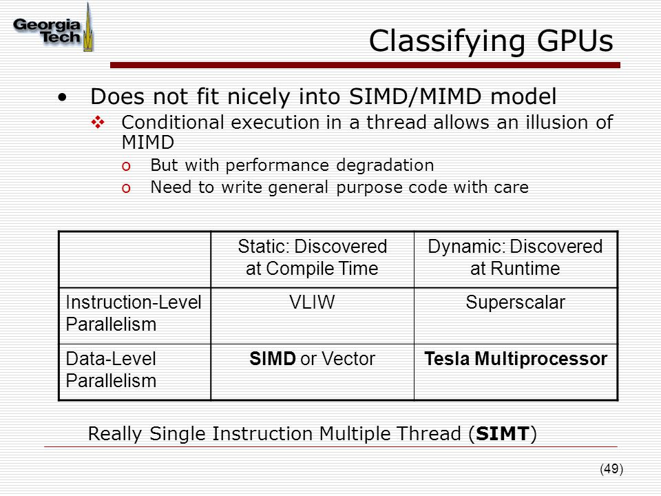 (49) Classifying GPUs Does not fit nicely into SIMD/MIMD model  Conditional execution in a thread allows an illusion of MIMD oBut with performance degradation oNeed to write general purpose code with care Static: Discovered at Compile Time Dynamic: Discovered at Runtime Instruction-Level Parallelism VLIWSuperscalar Data-Level Parallelism SIMD or VectorTesla Multiprocessor Really Single Instruction Multiple Thread (SIMT)