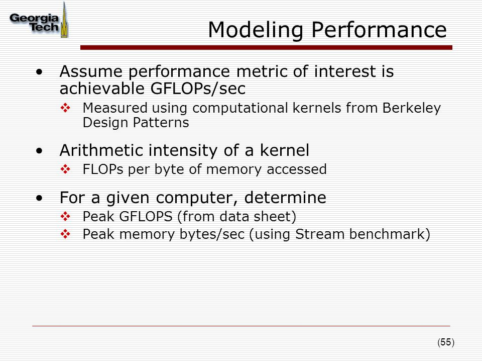 (55) Modeling Performance Assume performance metric of interest is achievable GFLOPs/sec  Measured using computational kernels from Berkeley Design Patterns Arithmetic intensity of a kernel  FLOPs per byte of memory accessed For a given computer, determine  Peak GFLOPS (from data sheet)  Peak memory bytes/sec (using Stream benchmark)