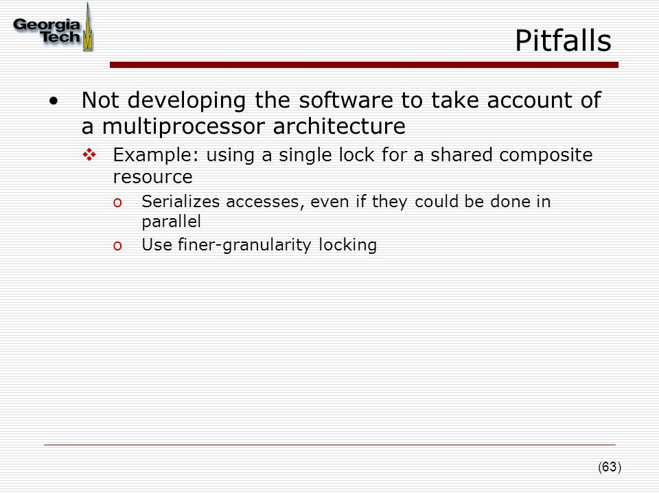 (63) Pitfalls Not developing the software to take account of a multiprocessor architecture  Example: using a single lock for a shared composite resource oSerializes accesses, even if they could be done in parallel oUse finer-granularity locking