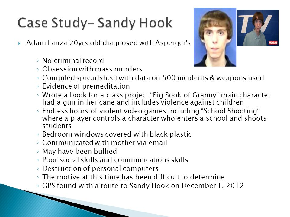  Adam Lanza 20yrs old diagnosed with Asperger s ◦ No criminal record ◦ Obsession with mass murders ◦ Compiled spreadsheet with data on 500 incidents & weapons used ◦ Evidence of premeditation ◦ Wrote a book for a class project Big Book of Granny main character had a gun in her cane and includes violence against children ◦ Endless hours of violent video games including School Shooting where a player controls a character who enters a school and shoots students ◦ Bedroom windows covered with black plastic ◦ Communicated with mother via email ◦ May have been bullied ◦ Poor social skills and communications skills ◦ Destruction of personal computers ◦ The motive at this time has been difficult to determine ◦ GPS found with a route to Sandy Hook on December 1, 2012