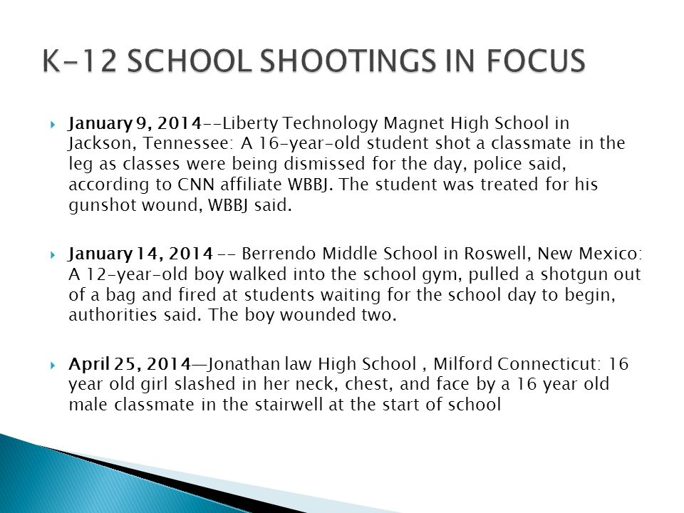  January 9, 2014--Liberty Technology Magnet High School in Jackson, Tennessee: A 16-year-old student shot a classmate in the leg as classes were being dismissed for the day, police said, according to CNN affiliate WBBJ.