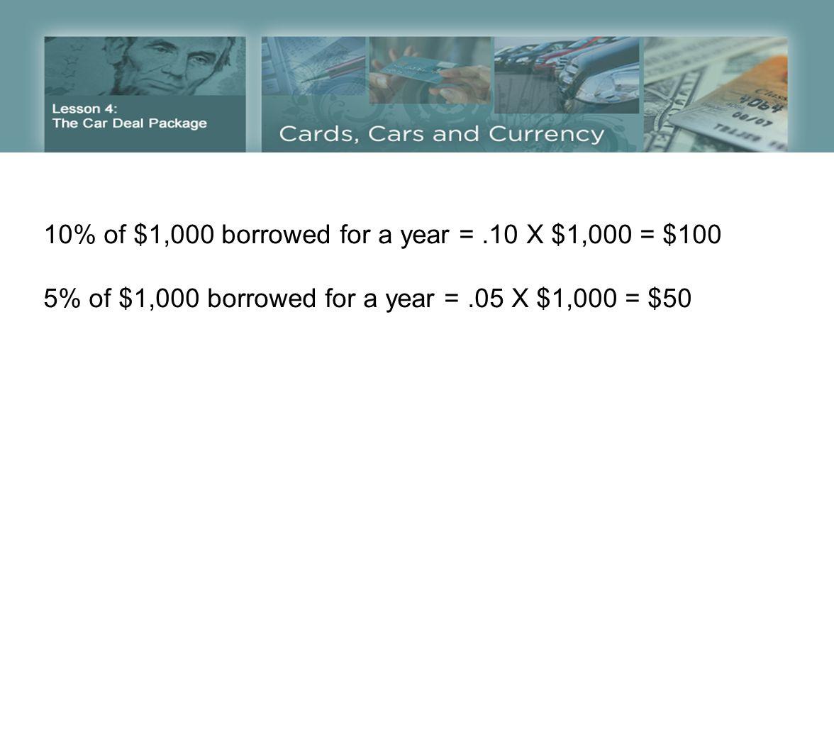 10% of $1,000 borrowed for a year =.10 X $1,000 = $100 5% of $1,000 borrowed for a year =.05 X $1,000 = $50