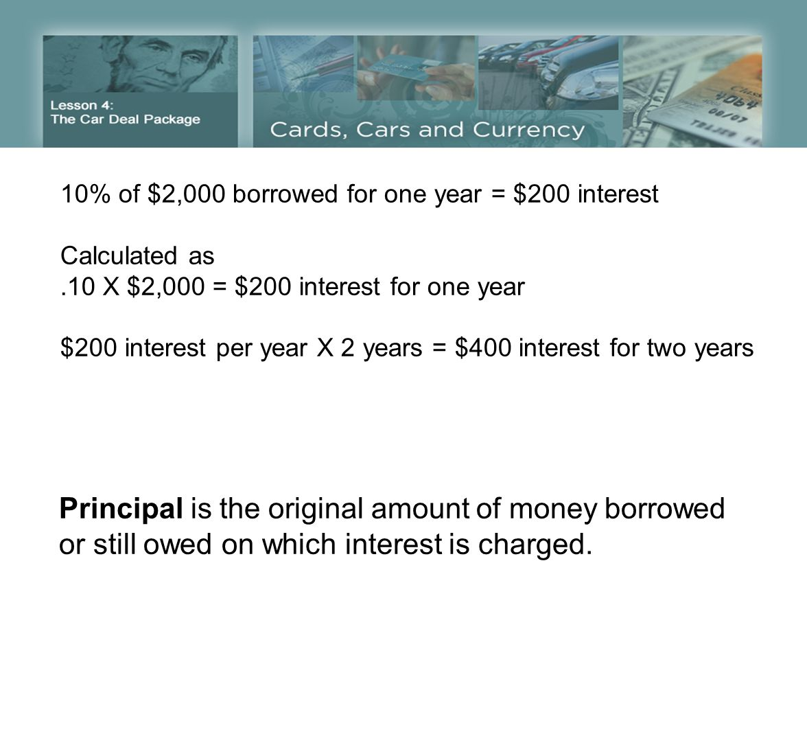 10% of $2,000 borrowed for one year = $200 interest Calculated as.10 X $2,000 = $200 interest for one year $200 interest per year X 2 years = $400 interest for two years Principal is the original amount of money borrowed or still owed on which interest is charged.