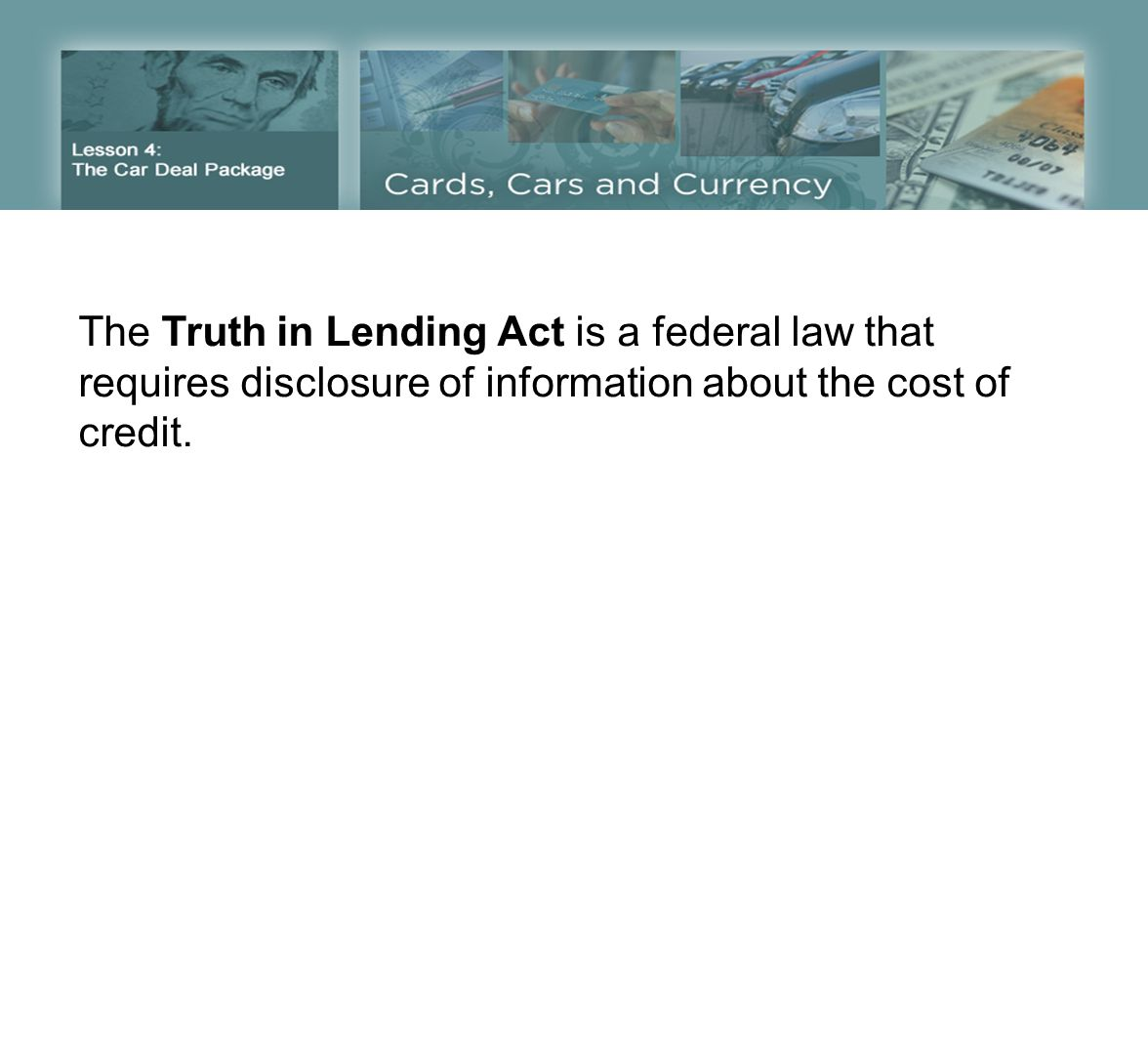 The Truth in Lending Act is a federal law that requires disclosure of information about the cost of credit.