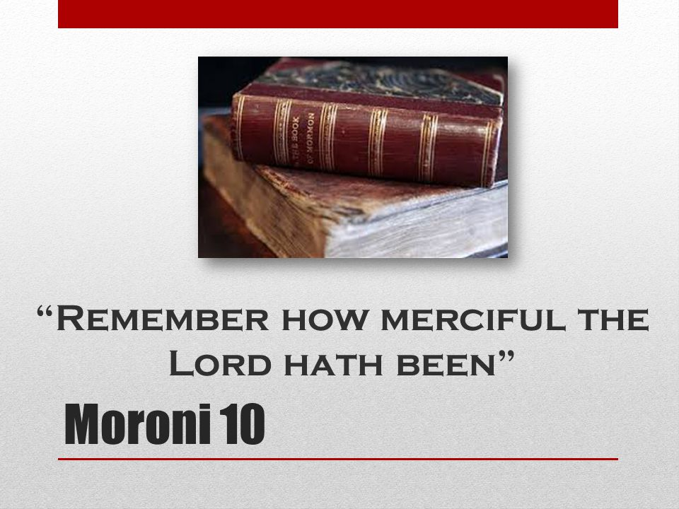 Moroni 10 Remember how merciful the Lord hath been