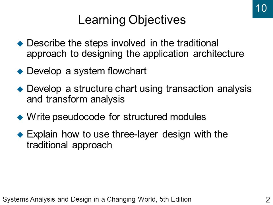 10 Systems Analysis and Design in a Changing World, 5th Edition 2 Learning Objectives  Describe the steps involved in the traditional approach to designing the application architecture  Develop a system flowchart  Develop a structure chart using transaction analysis and transform analysis  Write pseudocode for structured modules  Explain how to use three-layer design with the traditional approach