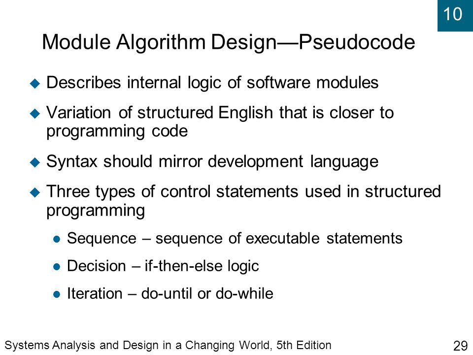 10 Systems Analysis and Design in a Changing World, 5th Edition 29 Module Algorithm Design—Pseudocode  Describes internal logic of software modules  Variation of structured English that is closer to programming code  Syntax should mirror development language  Three types of control statements used in structured programming Sequence – sequence of executable statements Decision – if-then-else logic Iteration – do-until or do-while