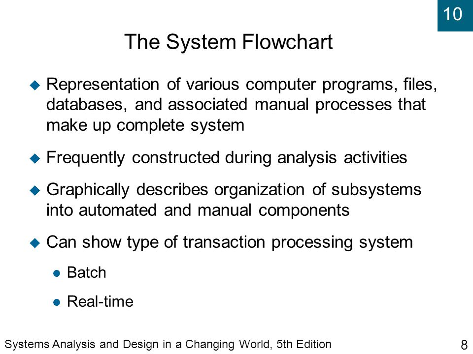 10 Systems Analysis and Design in a Changing World, 5th Edition 8 The System Flowchart  Representation of various computer programs, files, databases, and associated manual processes that make up complete system  Frequently constructed during analysis activities  Graphically describes organization of subsystems into automated and manual components  Can show type of transaction processing system Batch Real-time