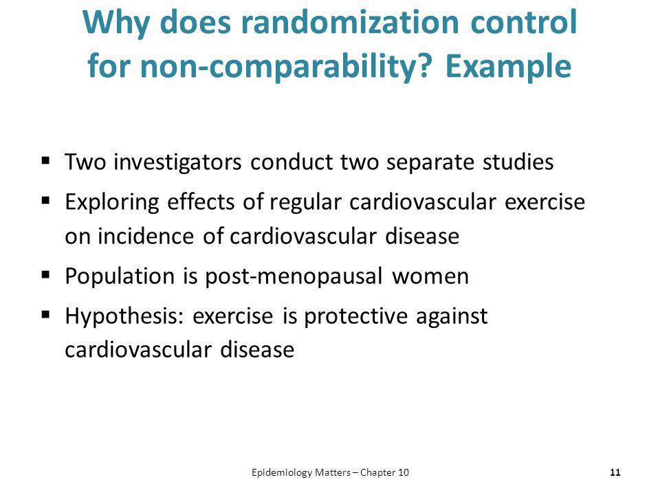 Why does randomization control for non-comparability? Example  Two investigators conduct two separate studies  Exploring effects of regular cardiova