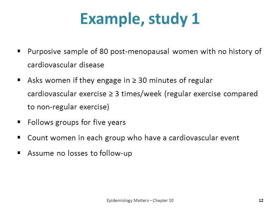 Example, study 1  Purposive sample of 80 post-menopausal women with no history of cardiovascular disease  Asks women if they engage in ≥ 30 minutes