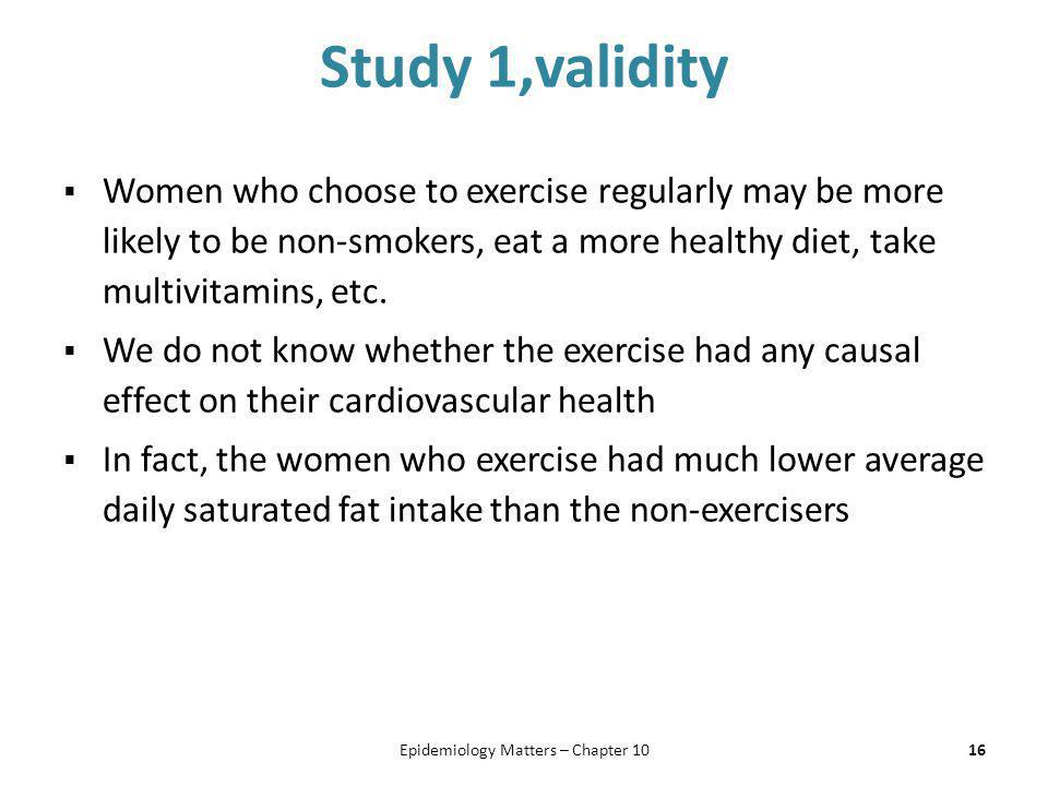 Study 1,validity  Women who choose to exercise regularly may be more likely to be non-smokers, eat a more healthy diet, take multivitamins, etc.  We
