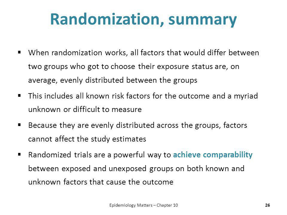 Randomization, summary  When randomization works, all factors that would differ between two groups who got to choose their exposure status are, on av
