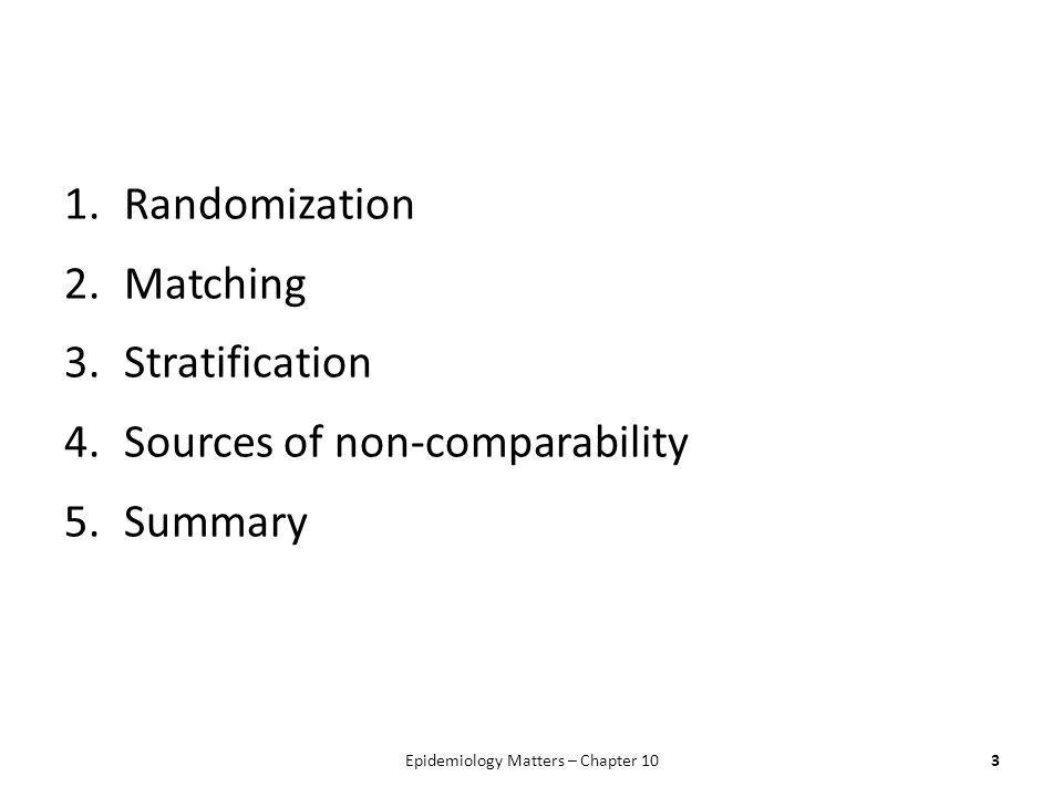 1.Randomization 2.Matching 3.Stratification 4.Sources of non-comparability 5.Summary Epidemiology Matters – Chapter 103