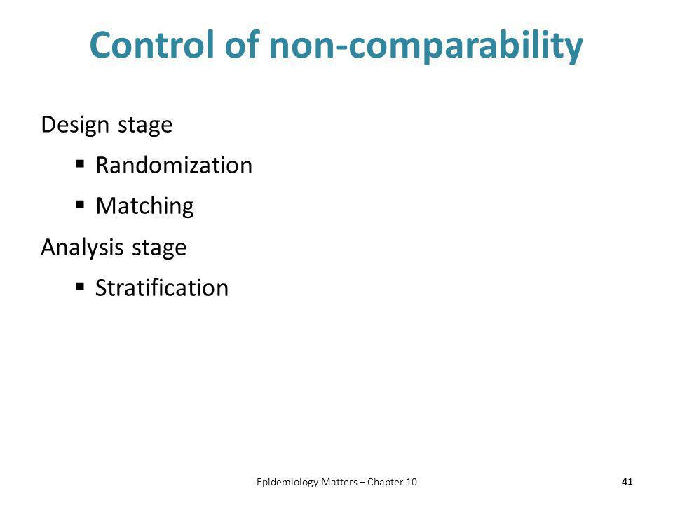 Control of non-comparability Design stage  Randomization  Matching Analysis stage  Stratification 41Epidemiology Matters – Chapter 10