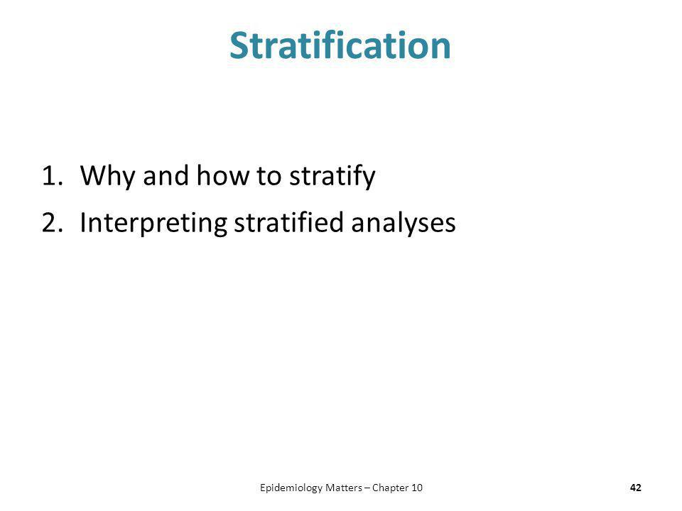 Stratification 1.Why and how to stratify 2.Interpreting stratified analyses 42Epidemiology Matters – Chapter 10