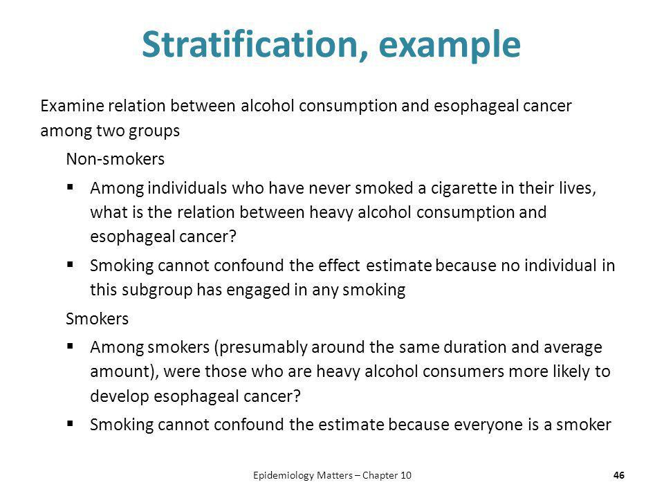 Stratification, example Examine relation between alcohol consumption and esophageal cancer among two groups Non-smokers  Among individuals who have n
