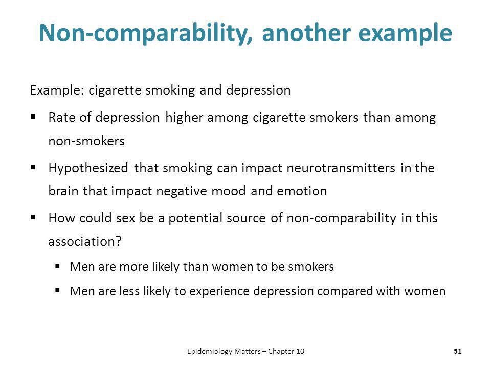 Non-comparability, another example Example: cigarette smoking and depression  Rate of depression higher among cigarette smokers than among non-smoker