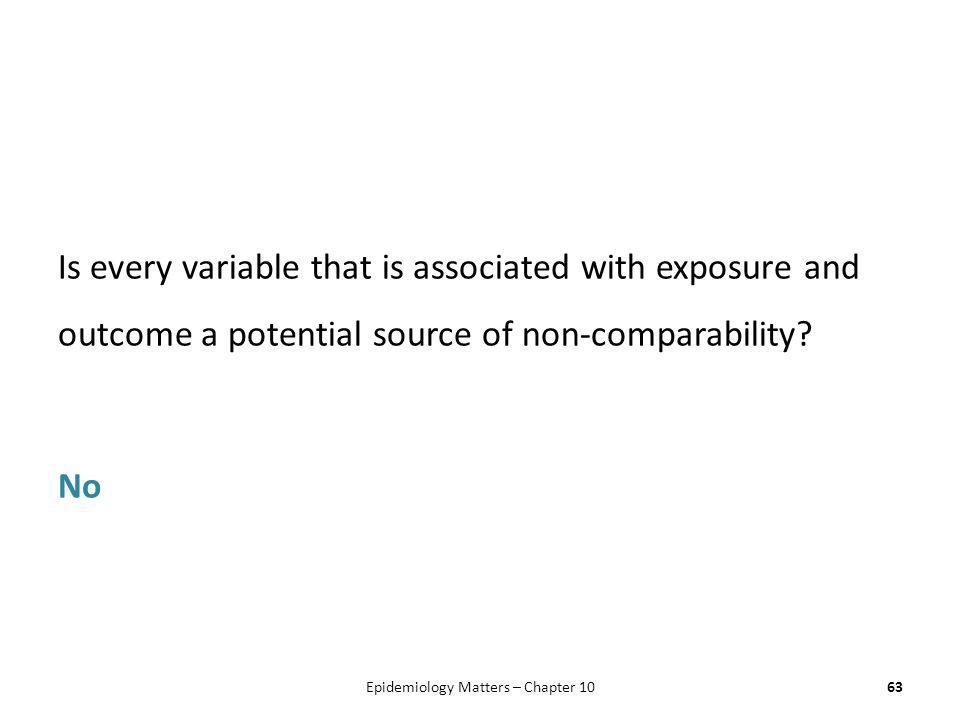 Is every variable that is associated with exposure and outcome a potential source of non-comparability? No 63Epidemiology Matters – Chapter 10