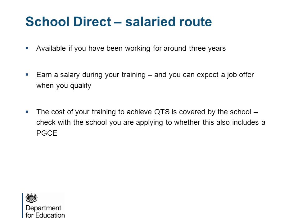 School Direct – salaried route  Available if you have been working for around three years  Earn a salary during your training – and you can expect a