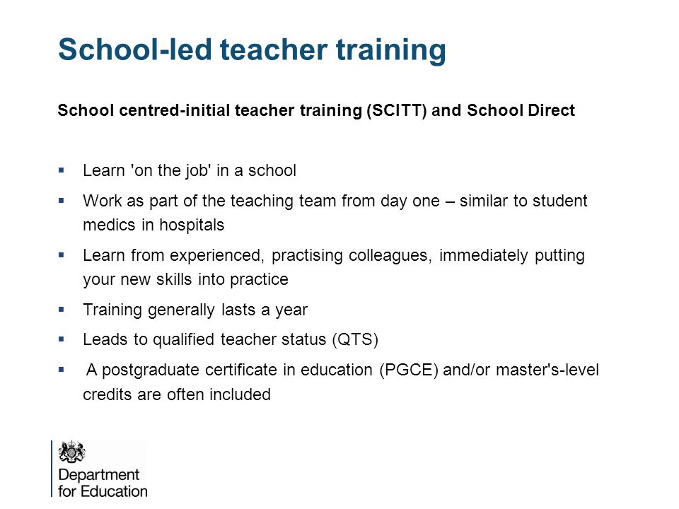 School-led teacher training School centred-initial teacher training (SCITT) and School Direct  Learn 'on the job' in a school  Work as part of the t