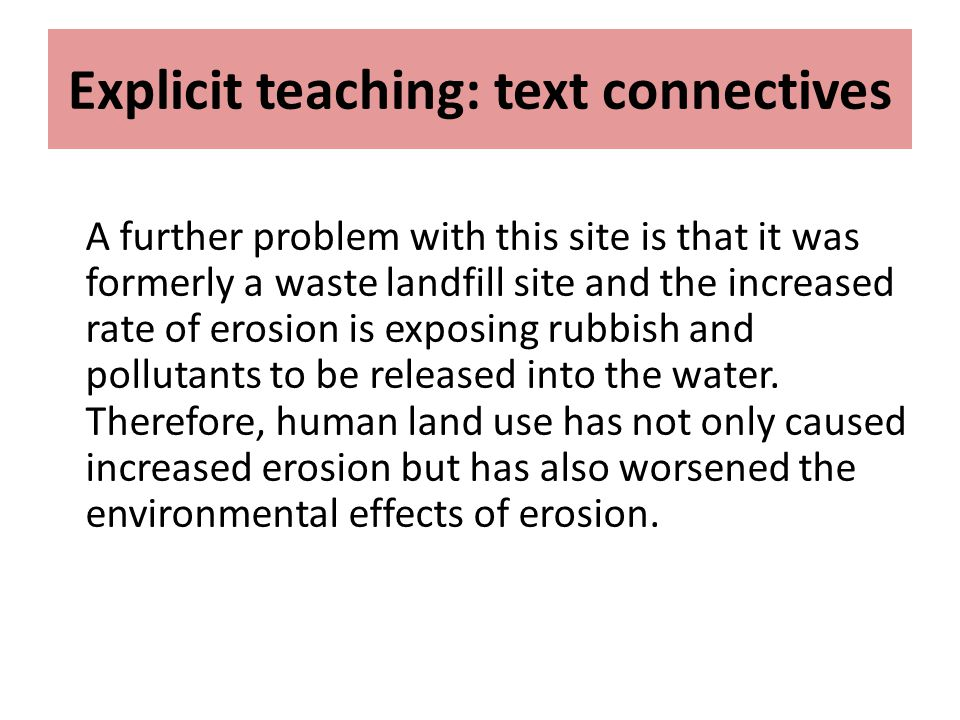 Explicit teaching: text connectives A further problem with this site is that it was formerly a waste landfill site and the increased rate of erosion i