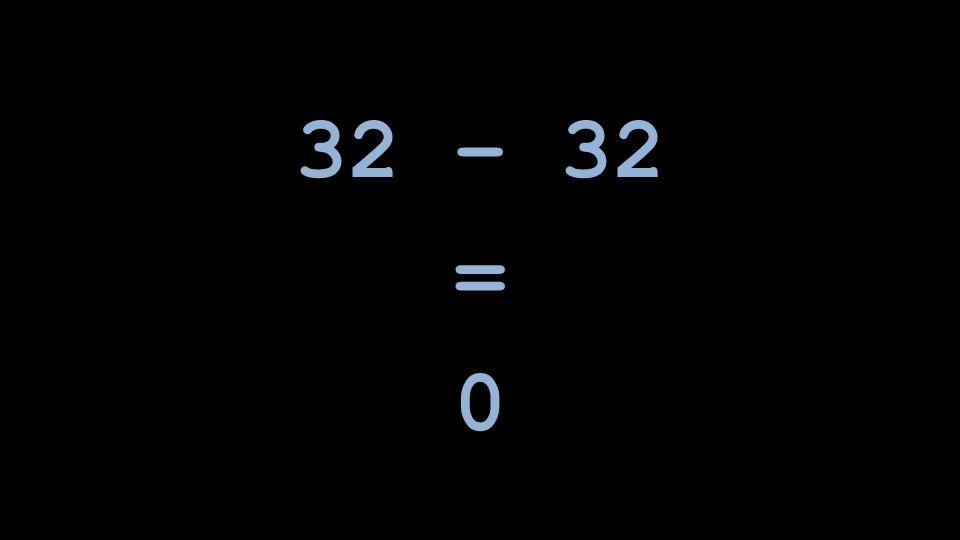 32 – 32 = 0