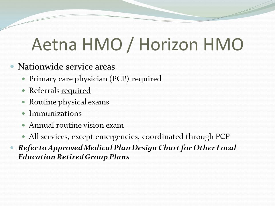 Aetna HMO / Horizon HMO Nationwide service areas Primary care physician (PCP) required Referrals required Routine physical exams Immunizations Annual routine vision exam All services, except emergencies, coordinated through PCP Refer to Approved Medical Plan Design Chart for Other Local Education Retired Group Plans