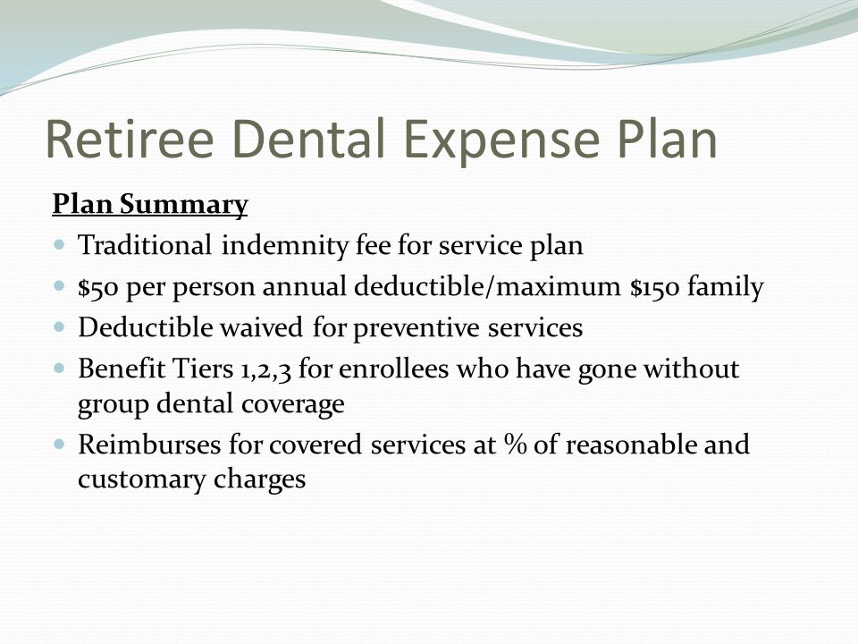 Retiree Dental Expense Plan Plan Summary Traditional indemnity fee for service plan $50 per person annual deductible/maximum $150 family Deductible waived for preventive services Benefit Tiers 1,2,3 for enrollees who have gone without group dental coverage Reimburses for covered services at % of reasonable and customary charges