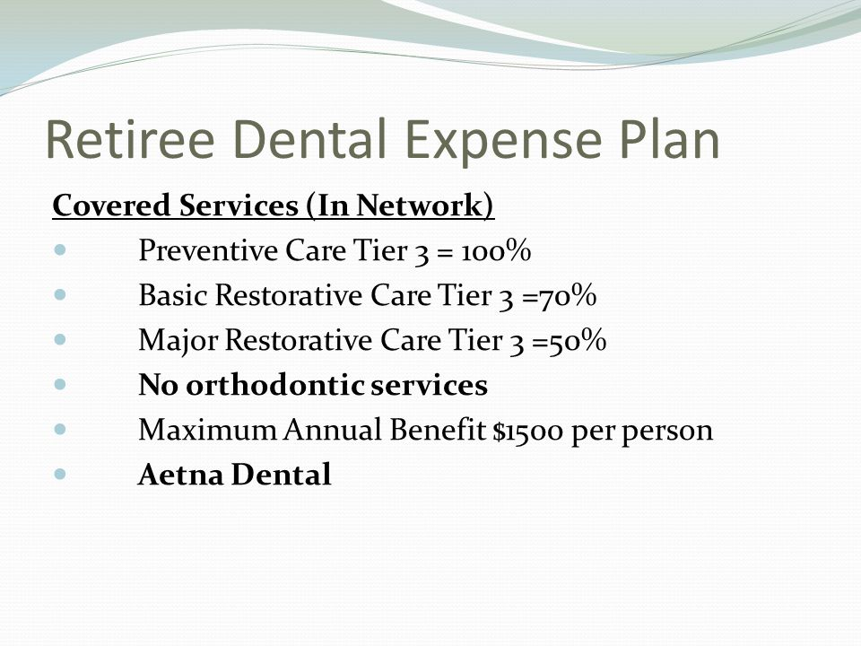 Retiree Dental Expense Plan Covered Services (In Network) Preventive Care Tier 3 = 100% Basic Restorative Care Tier 3 =70% Major Restorative Care Tier 3 =50% No orthodontic services Maximum Annual Benefit $1500 per person Aetna Dental