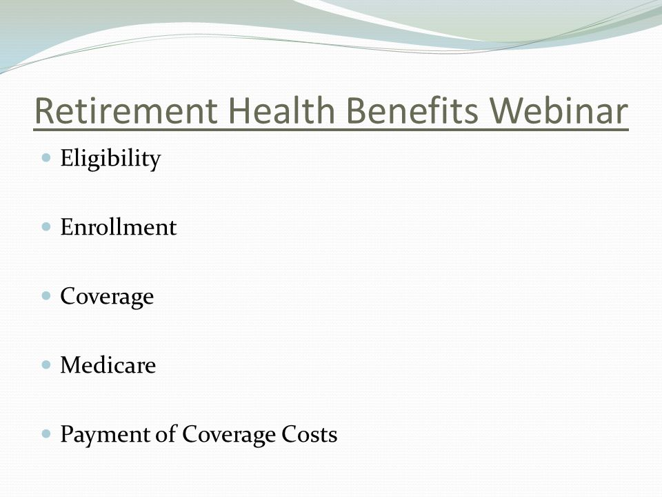 Retirement Health Benefits Webinar Eligibility Enrollment Coverage Medicare Payment of Coverage Costs
