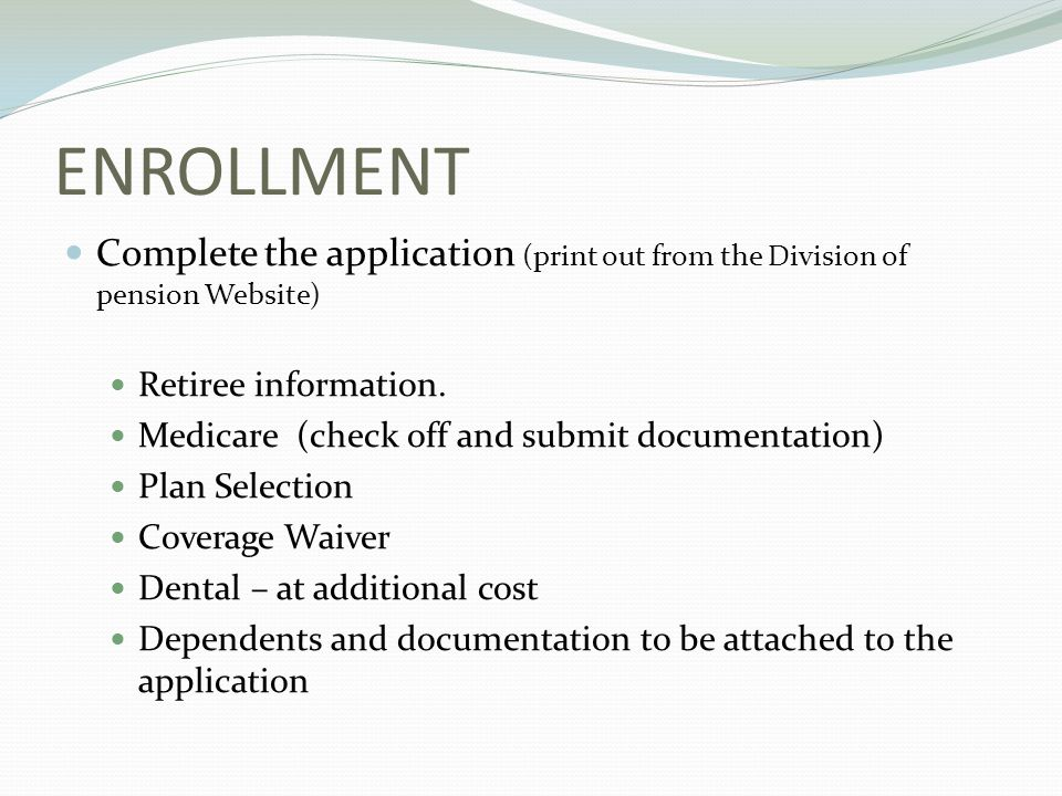 ENROLLMENT Complete the application (print out from the Division of pension Website) Retiree information.