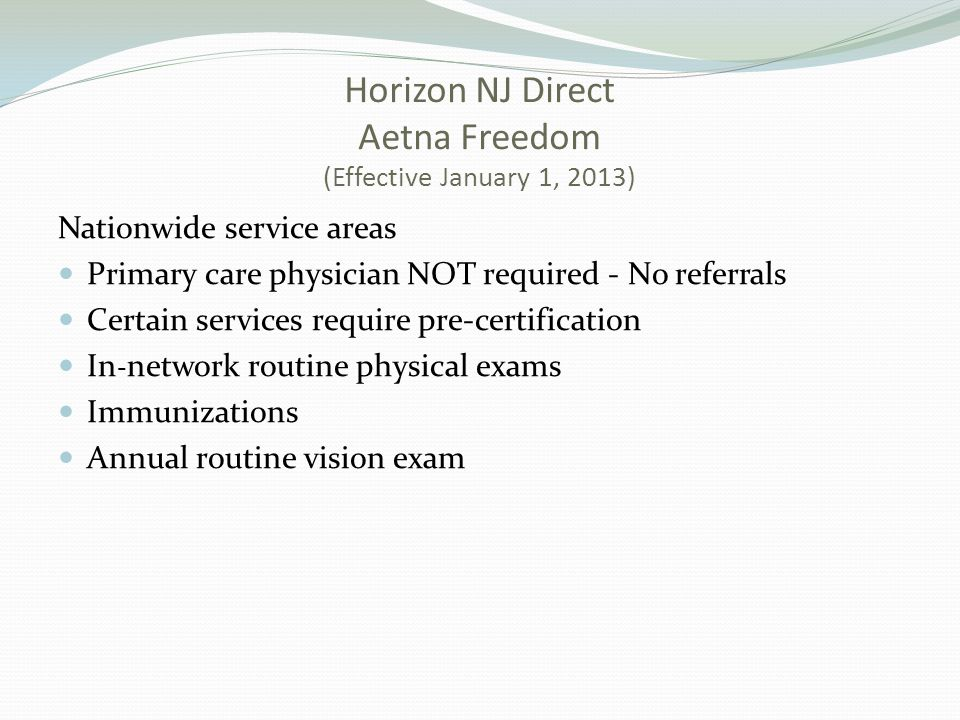 Horizon NJ Direct Aetna Freedom (Effective January 1, 2013) Nationwide service areas Primary care physician NOT required - No referrals Certain services require pre-certification In - network routine physical exams Immunizations Annual routine vision exam