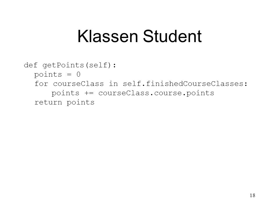18 Klassen Student def getPoints(self): points = 0 for courseClass in self.finishedCourseClasses: points += courseClass.course.points return points