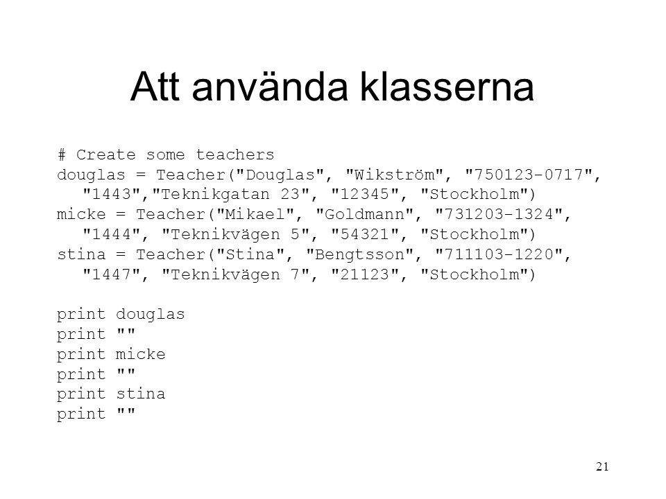 21 Att använda klasserna # Create some teachers douglas = Teacher( Douglas , Wikström , 750123-0717 , 1443 , Teknikgatan 23 , 12345 , Stockholm ) micke = Teacher( Mikael , Goldmann , 731203-1324 , 1444 , Teknikvägen 5 , 54321 , Stockholm ) stina = Teacher( Stina , Bengtsson , 711103-1220 , 1447 , Teknikvägen 7 , 21123 , Stockholm ) print douglas print print micke print print stina print