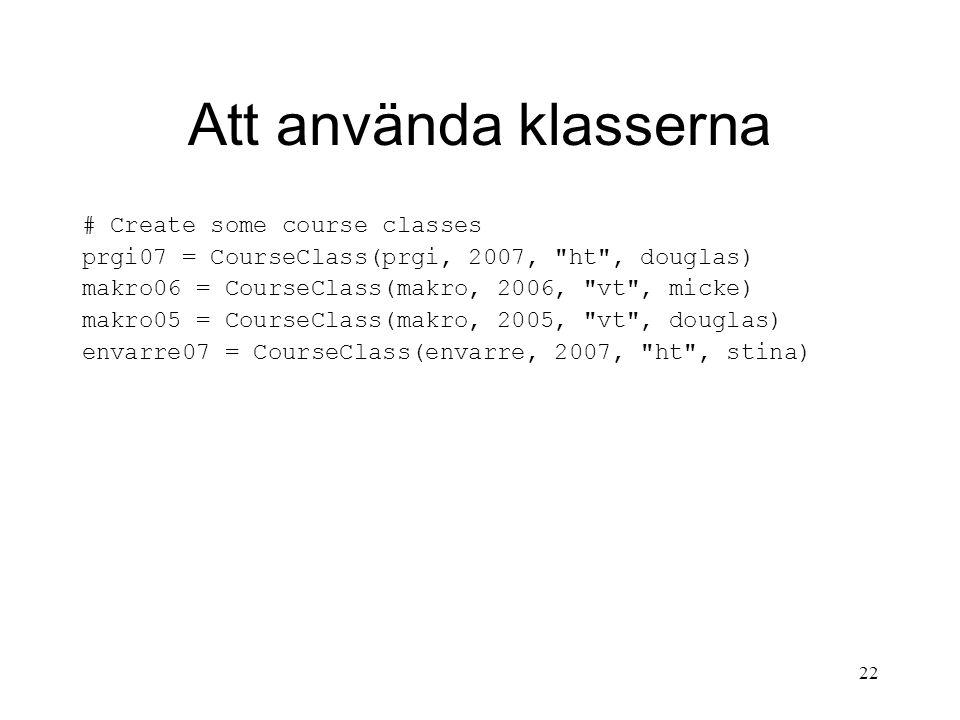 22 Att använda klasserna # Create some course classes prgi07 = CourseClass(prgi, 2007, ht , douglas) makro06 = CourseClass(makro, 2006, vt , micke) makro05 = CourseClass(makro, 2005, vt , douglas) envarre07 = CourseClass(envarre, 2007, ht , stina)