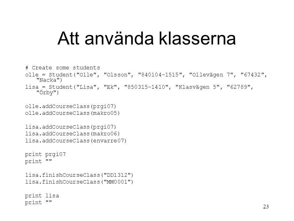 23 Att använda klasserna # Create some students olle = Student( Olle , Olsson , 840104-1515 , Ollevägen 7 , 67432 , Nacka ) lisa = Student( Lisa , Ek , 850315-1410 , Klasvägen 5 , 62789 , Örby ) olle.addCourseClass(prgi07) olle.addCourseClass(makro05) lisa.addCourseClass(prgi07) lisa.addCourseClass(makro06) lisa.addCourseClass(envarre07) print prgi07 print lisa.finishCourseClass( DD1312 ) lisa.finishCourseClass( MM0001 ) print lisa print
