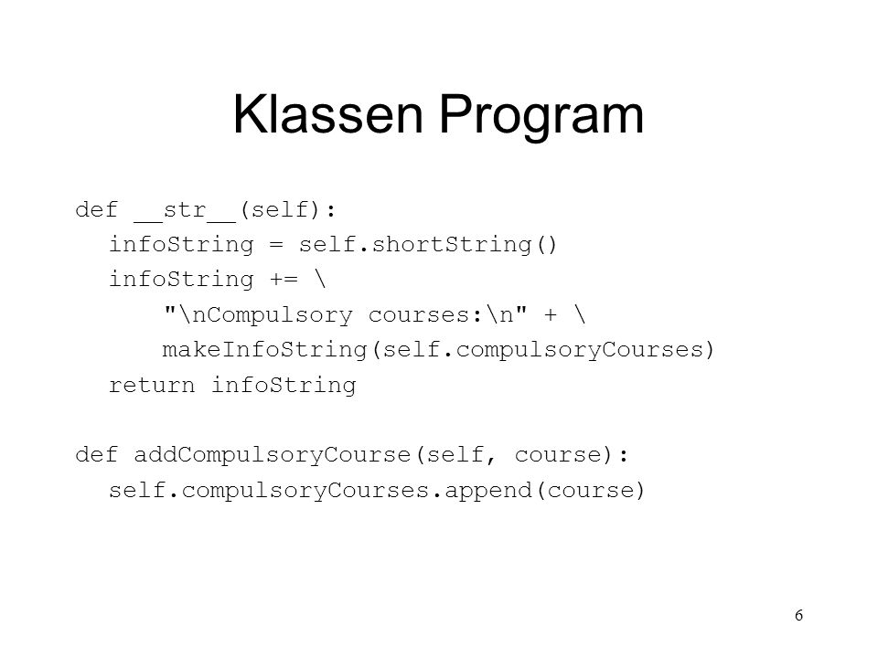 6 Klassen Program def __str__(self): infoString = self.shortString() infoString += \ \nCompulsory courses:\n + \ makeInfoString(self.compulsoryCourses) return infoString def addCompulsoryCourse(self, course): self.compulsoryCourses.append(course)