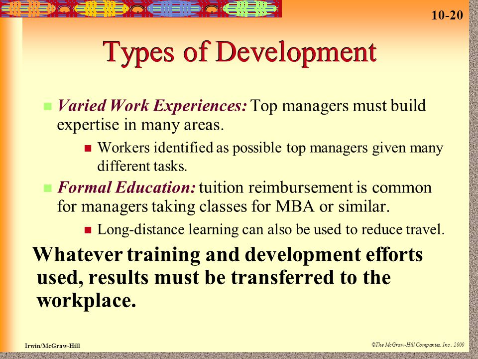 10-20 Irwin/McGraw-Hill ©The McGraw-Hill Companies, Inc., 2000 Types of Development Varied Work Experiences: Top managers must build expertise in many