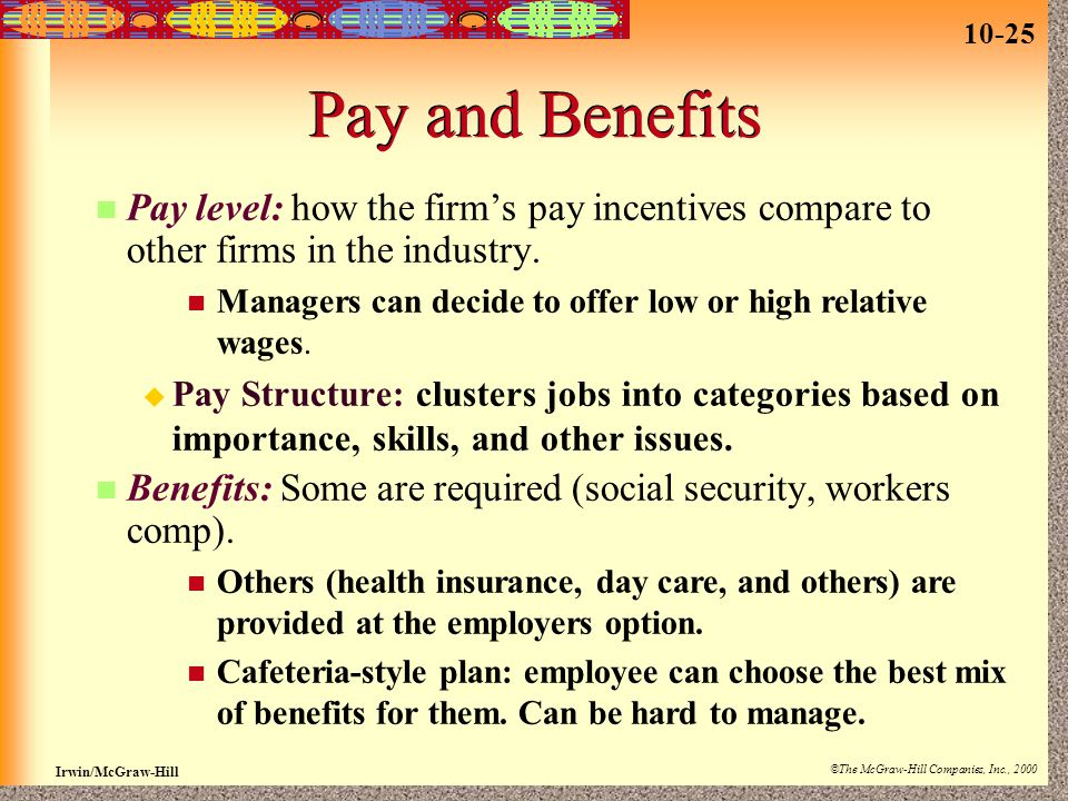 10-25 Irwin/McGraw-Hill ©The McGraw-Hill Companies, Inc., 2000 Pay and Benefits Pay level: how the firm's pay incentives compare to other firms in the