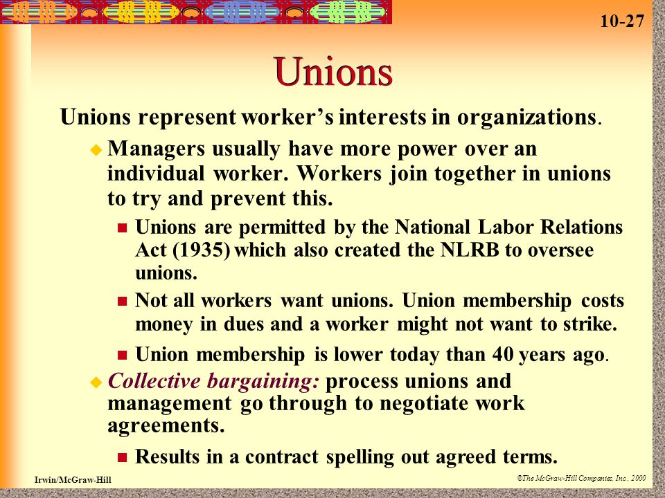 10-27 Irwin/McGraw-Hill ©The McGraw-Hill Companies, Inc., 2000 Unions Unions represent worker's interests in organizations.  Managers usually have mo