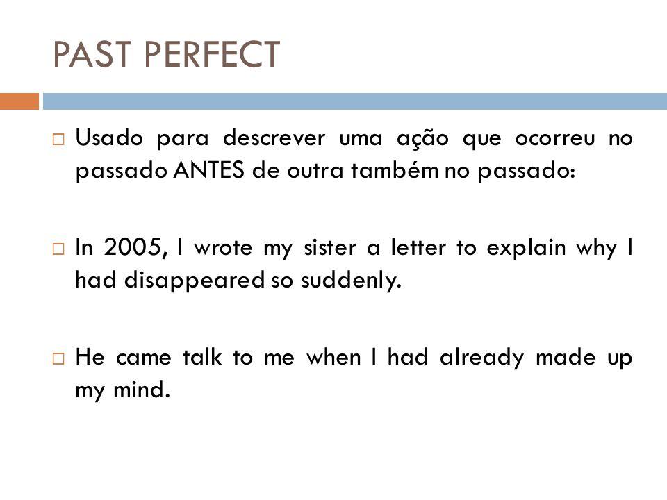 PAST PERFECT  Usado para descrever uma ação que ocorreu no passado ANTES de outra também no passado:  In 2005, I wrote my sister a letter to explain why I had disappeared so suddenly.