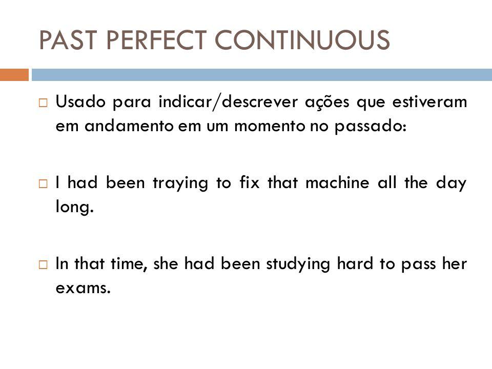 PAST PERFECT CONTINUOUS  Usado para indicar/descrever ações que estiveram em andamento em um momento no passado:  I had been traying to fix that machine all the day long.