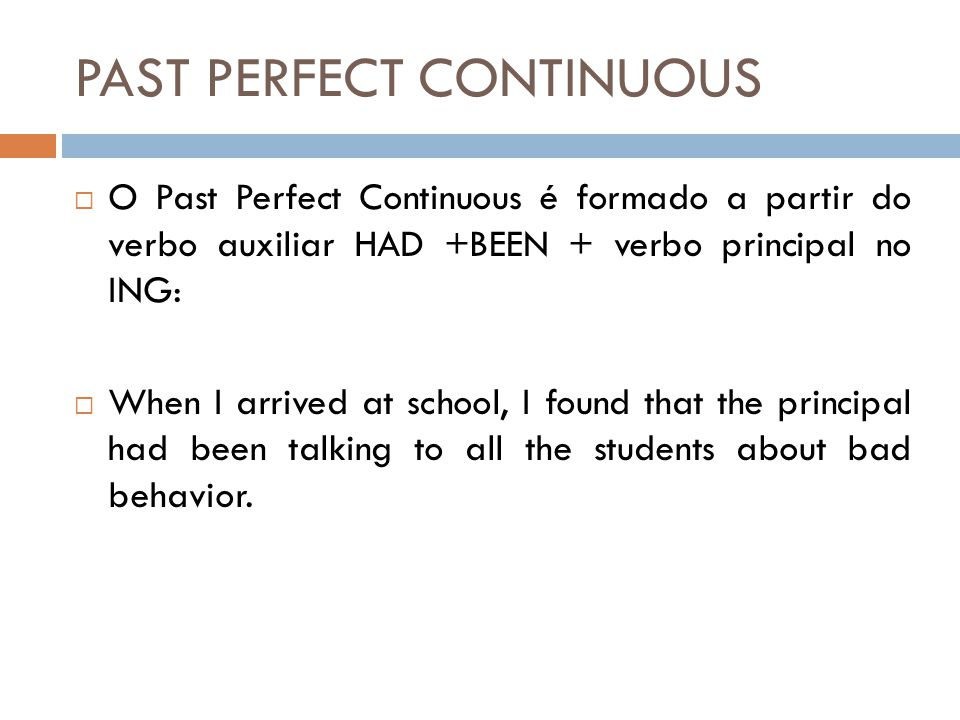 PAST PERFECT CONTINUOUS  O Past Perfect Continuous é formado a partir do verbo auxiliar HAD +BEEN + verbo principal no ING:  When I arrived at school, I found that the principal had been talking to all the students about bad behavior.