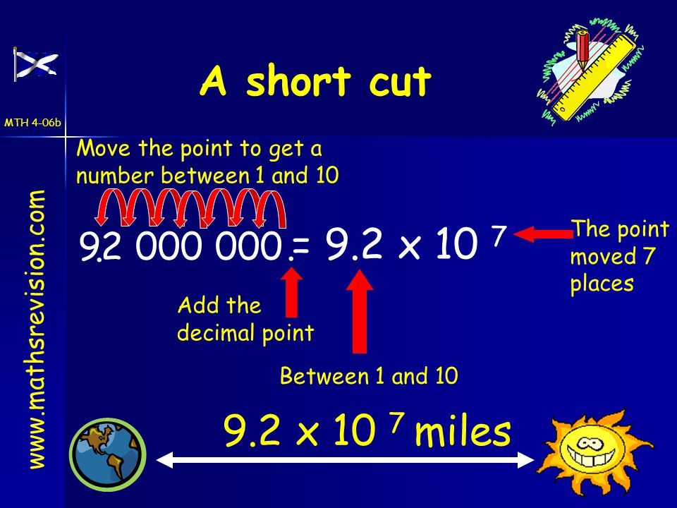 92 000 000.. Add the decimal point Between 1 and 10 The point moved 7 places Move the point to get a number between 1 and 10 www.mathsrevision.com A s