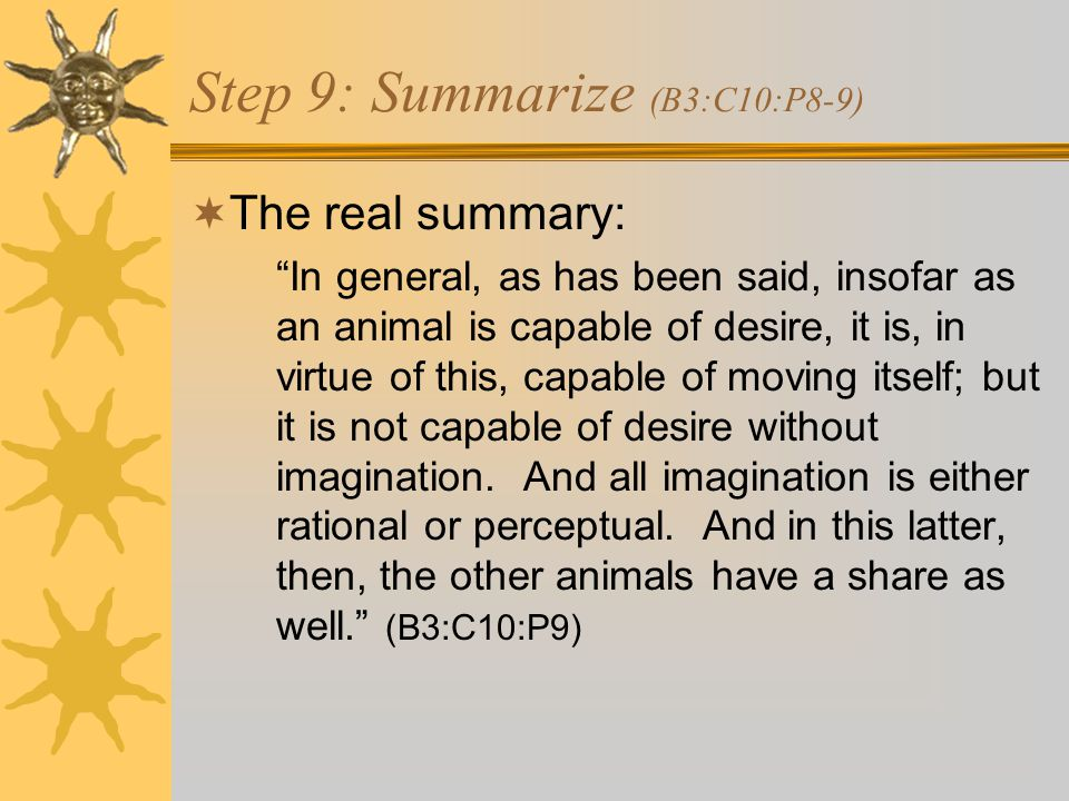 Step 9: Summarize (B3:C10:P8-9)  The real summary: In general, as has been said, insofar as an animal is capable of desire, it is, in virtue of this, capable of moving itself; but it is not capable of desire without imagination.