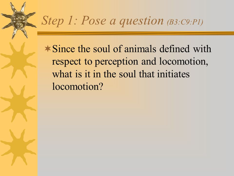 Step 1: Pose a question (B3:C9:P1)  Since the soul of animals defined with respect to perception and locomotion, what is it in the soul that initiates locomotion
