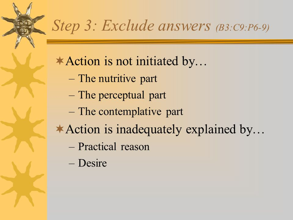 Step 3: Exclude answers (B3:C9:P6-9)  Action is not initiated by… –The nutritive part –The perceptual part –The contemplative part  Action is inadequately explained by… –Practical reason –Desire