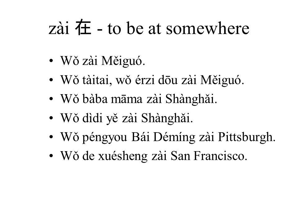 zài 在 - to be at somewhere Wǒ zài Měiguó. Wǒ tàitai, wǒ érzi dōu zài Měiguó.