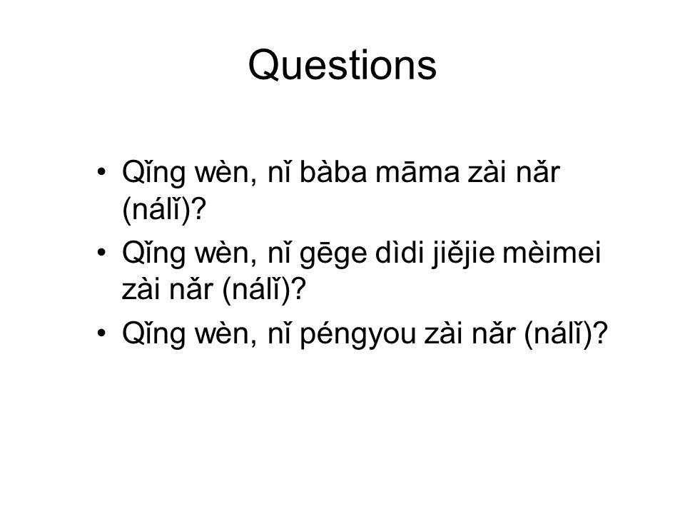 Questions Qǐng wèn, nǐ bàba māma zài nǎr (nálǐ).